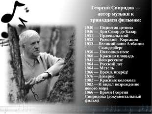 Георгий Свиридов— автор музыки к тринадцати фильмам: 1940 — Поднятая целина
