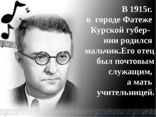 В 1915г. в городе Фатеже Курской губер- нии родился мальчик.Его отец был почт