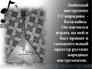 Любимый инструмент Г.Свиридова - балалайка. Он научился играть на ней и был п