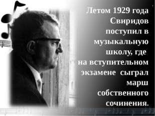 . Летом 1929 года Свиридов поступил в музыкальную школу, где на вступительном