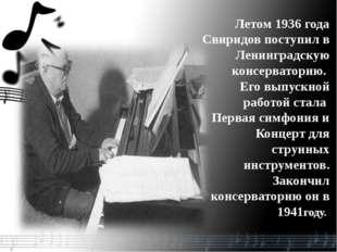 Летом 1936 года Свиридов поступил в Ленинградскую консерваторию. Его выпускно