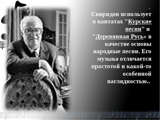 """. Свиридов использует в кантатах """"Курские песни"""" и """"Деревянная Русь» в качест..."""