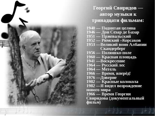 Георгий Свиридов— автор музыки к тринадцати фильмам: 1940 — Поднятая целина...