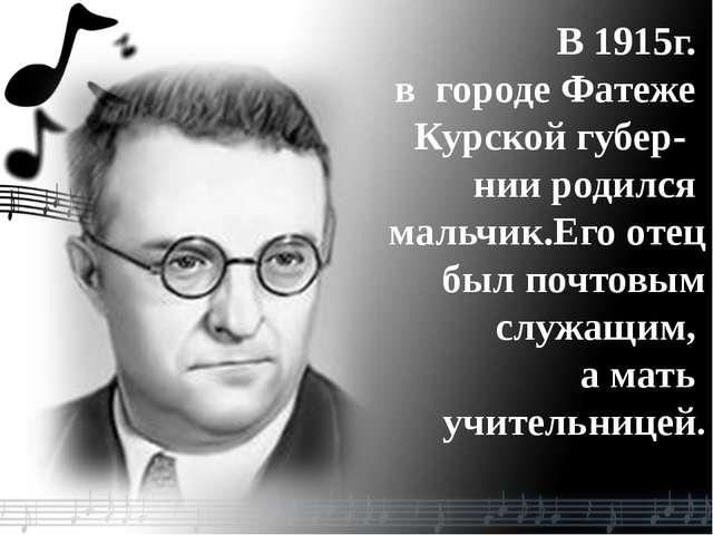 В 1915г. в городе Фатеже Курской губер- нии родился мальчик.Его отец был почт...