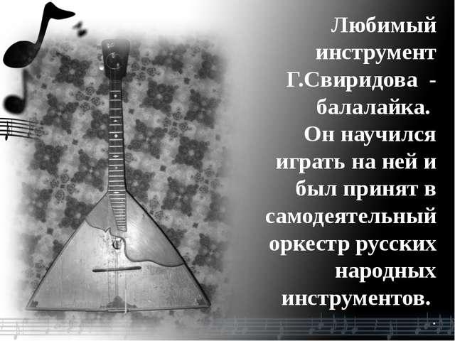 Любимый инструмент Г.Свиридова - балалайка. Он научился играть на ней и был п...