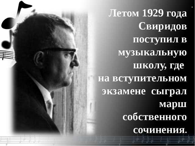 . Летом 1929 года Свиридов поступил в музыкальную школу, где на вступительном...