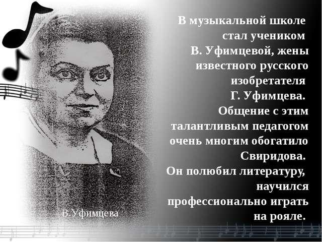 В.Уфимцева В музыкальной школе стал учеником В. Уфимцевой, жены известного ру...