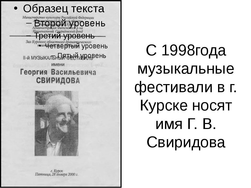 С 1998года музыкальные фестивали в г. Курске носят имя Г. В. Свиридова .