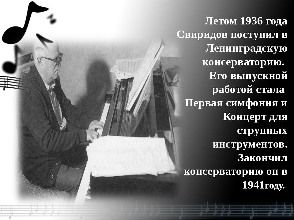 Летом 1936 года Свиридов поступил в Ленинградскую консерваторию. Его выпускно...