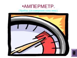 АМПЕРМЕТР. (Прибор для измерения силы тока.)