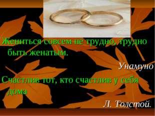 Жениться совсем не трудно, трудно быть женатым. Унамуно Счастлив тот, кто сча