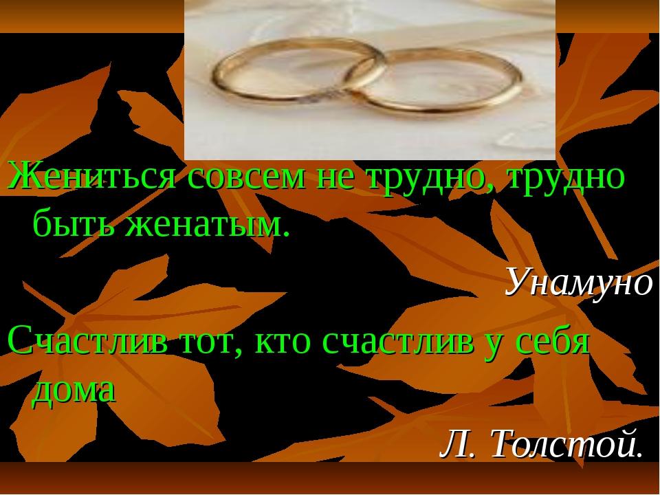 Жениться совсем не трудно, трудно быть женатым. Унамуно Счастлив тот, кто сча...