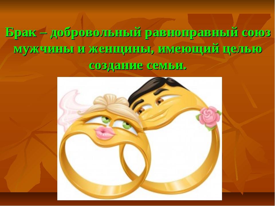 Брак – добровольный равноправный союз мужчины и женщины, имеющий целью создан...