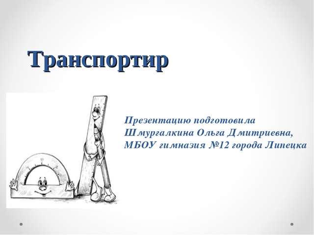 Транспортир Презентацию подготовила Шмургалкина Ольга Дмитриевна, МБОУ гимназ...