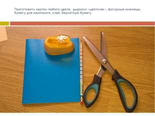 Приготовить картон любого цвета, дырокол «цветочек», фигурные ножницы, бумагу
