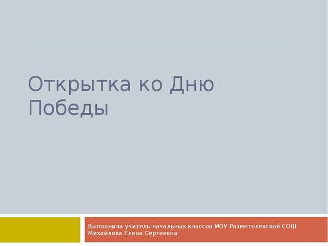 Открытка ко Дню Победы Выполнила учитель начальных классов МОУ Разметелевской...