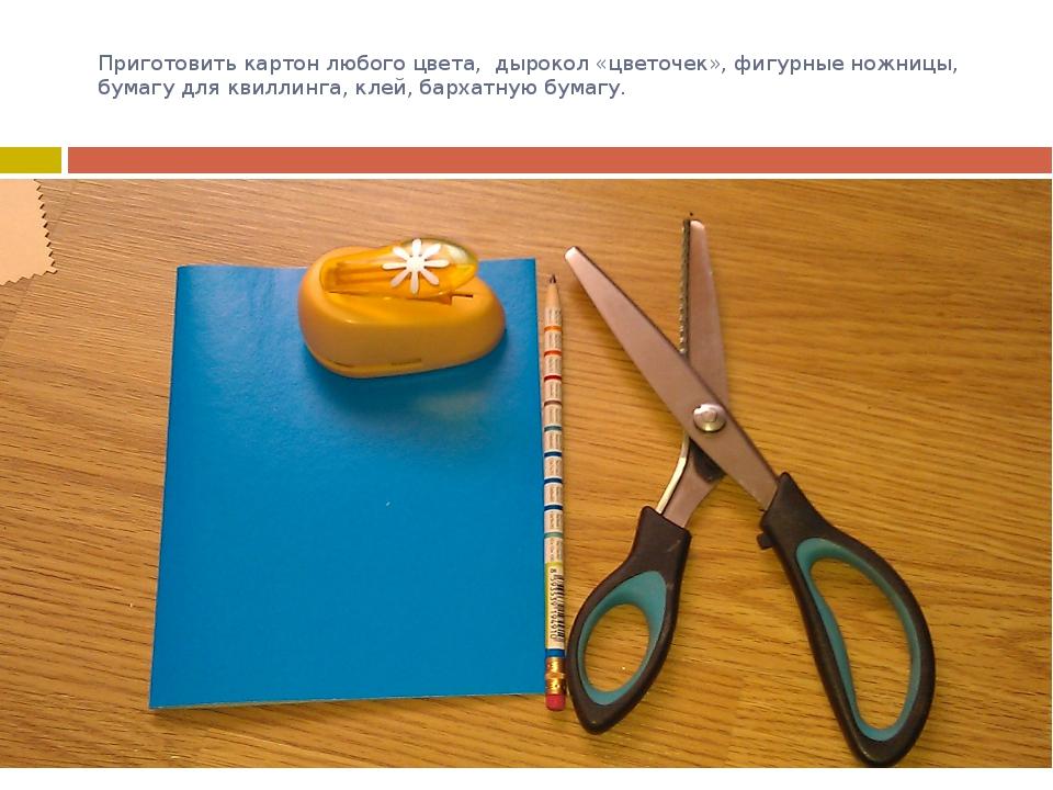 Приготовить картон любого цвета, дырокол «цветочек», фигурные ножницы, бумагу...