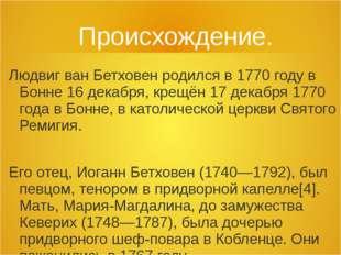 Происхождение. Людвиг ван Бетховен родился в 1770 году в Бонне 16 декабря, кр