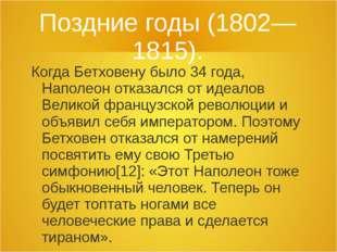 Поздние годы (1802—1815). Когда Бетховену было 34 года, Наполеон отказался от