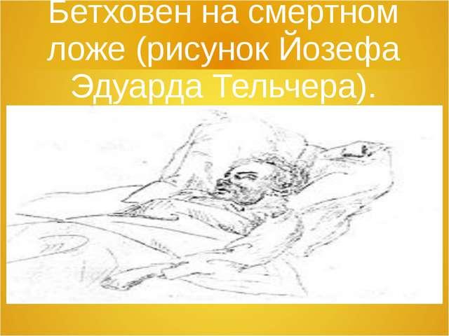 Бетховен на смертном ложе (рисунок Йозефа Эдуарда Тельчера).
