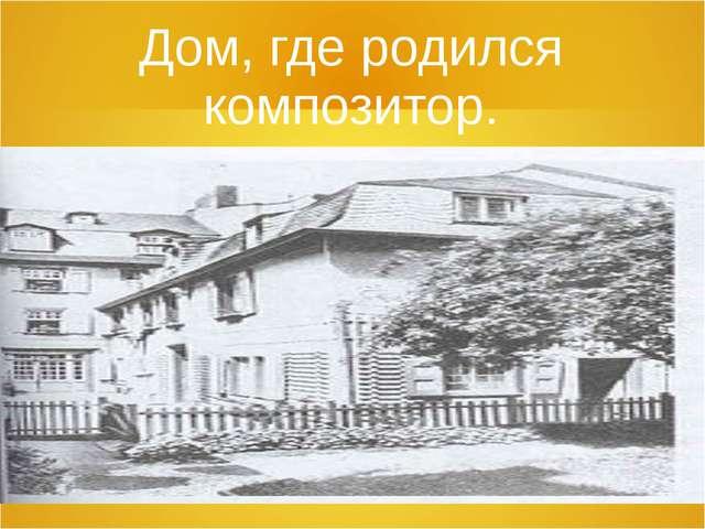 Дом, где родился композитор.