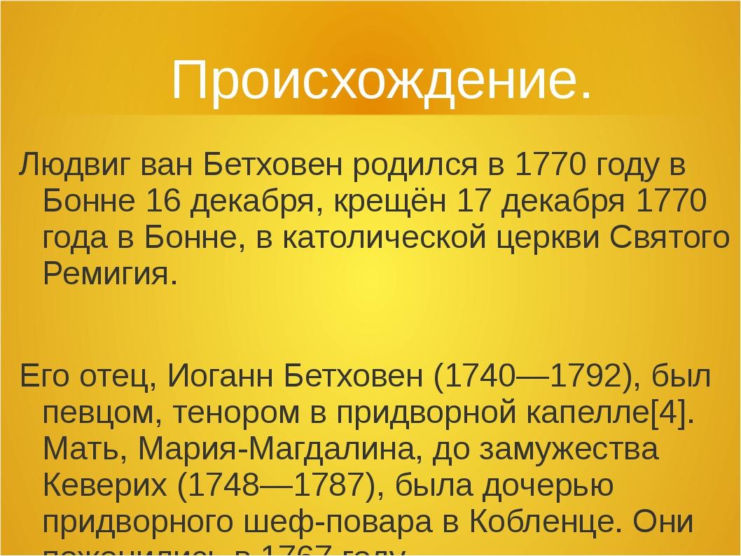 Происхождение. Людвиг ван Бетховен родился в 1770 году в Бонне 16 декабря, кр...