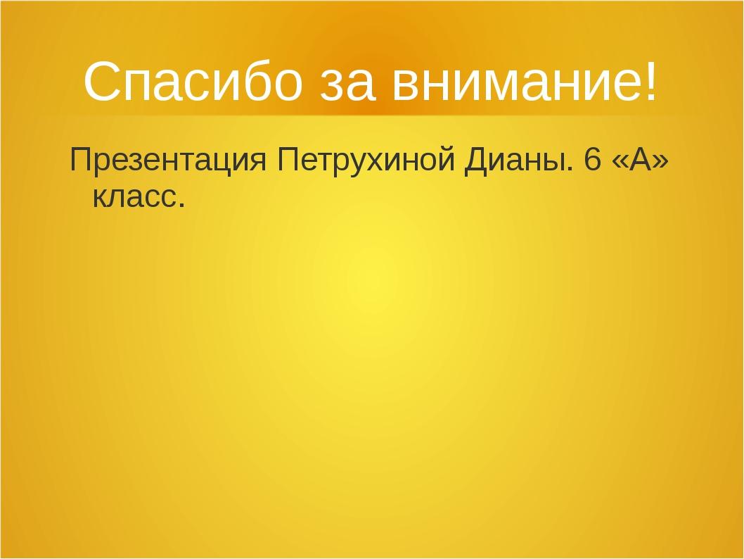 Спасибо за внимание! Презентация Петрухиной Дианы. 6 «А» класс.