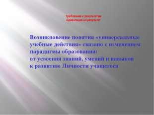 Требования к результатам Ориентация на результат Возникновение понятия «униве