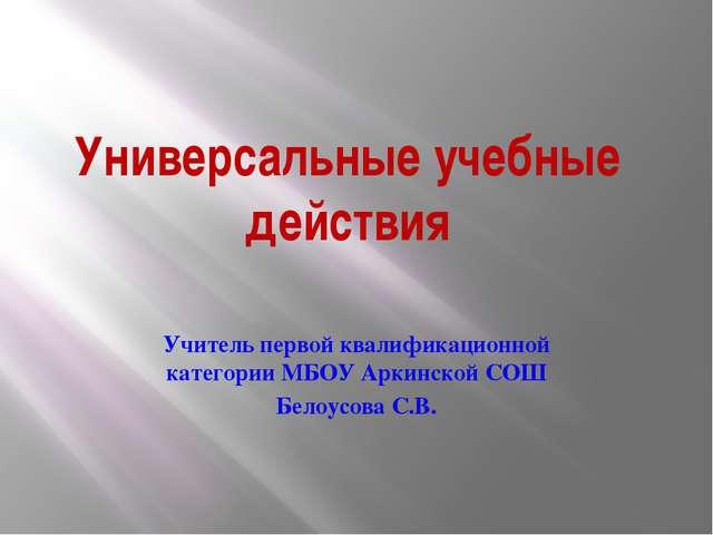 Универсальные учебные действия Учитель первой квалификационной категории МБОУ...