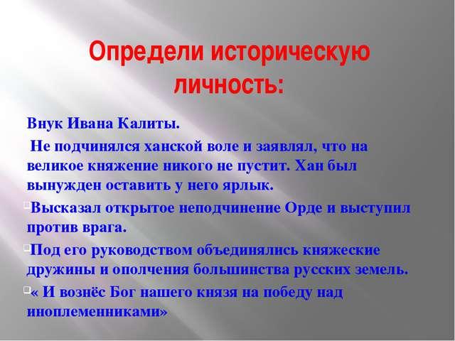 Определи историческую личность: Внук Ивана Калиты. Не подчинялся ханской воле...