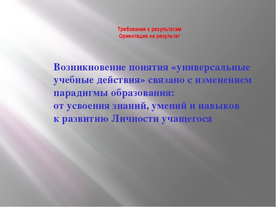 Требования к результатам Ориентация на результат Возникновение понятия «униве...