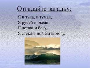 Отгадайте загадку: Я и туча, и туман, Я ручей и океан, Я летаю и бегу, Я стек