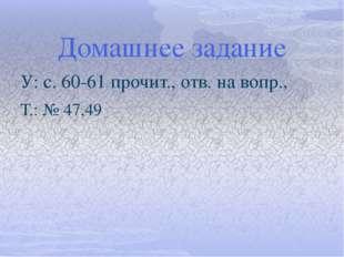 Домашнее задание У: с. 60-61 прочит., отв. на вопр., Т.: № 47,49