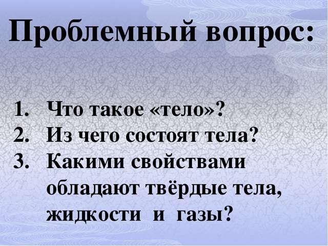 Проблемный вопрос: Что такое «тело»? Из чего состоят тела? Какими свойствами...