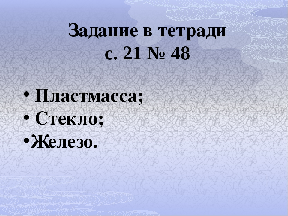 Задание в тетради с. 21 № 48 Пластмасса; Стекло; Железо.