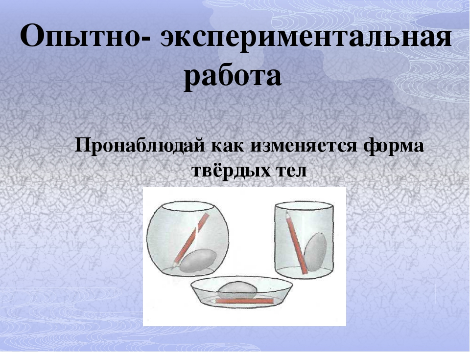 Опытно- экспериментальная работа Пронаблюдай как изменяется форма твёрдых тел