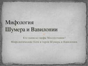 Мифология  Шумера и Вавилонии Кто написал мифы Месопотамии? Мифологические