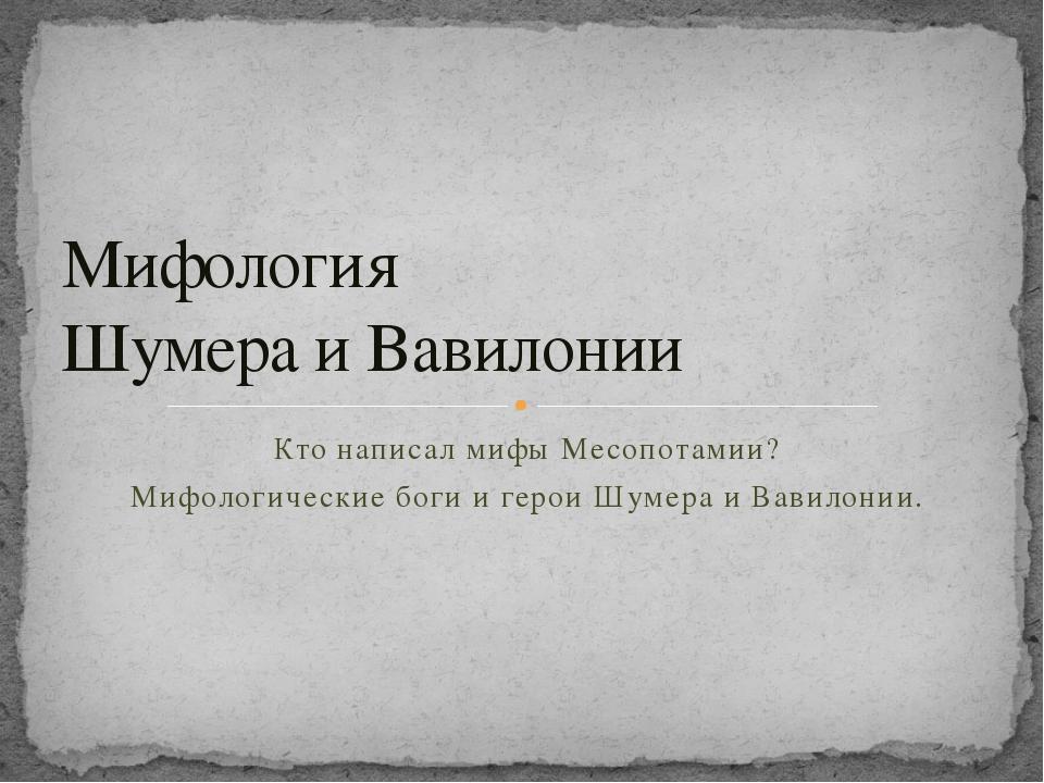 Мифология  Шумера и Вавилонии Кто написал мифы Месопотамии? Мифологические...
