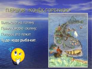 П.ЕРШОВ «КОНЁК-ГОРБУНОК» Выезжают на поляну Прямо к морю -окияну; Поперёк его