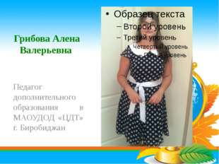 Грибова Алена Валерьевна Педагог дополнительного образования в МАОУДОД «ЦДТ»