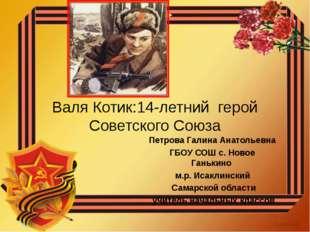 Валя Котик:14-летний герой Советского Союза Петрова Галина Анатольевна ГБОУ