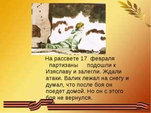На рассвете 17 февраля партизаны подошли к Изяславу и залегли. Ждали а