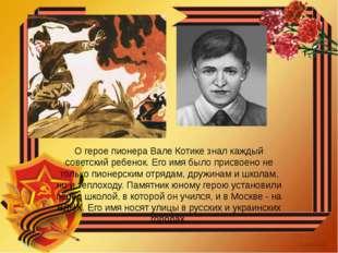 О герое пионера Вале Котике знал каждый советский ребенок. Его имя было присв