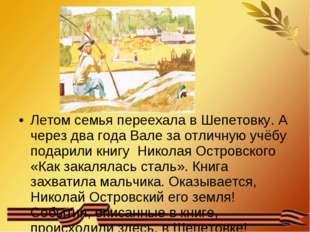 Летом семья переехала в Шепетовку. А через два года Вале за отличную учёбу п