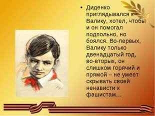 Диденко приглядывался к Валику, хотел, чтобы и он помогал подпольно, но боялс
