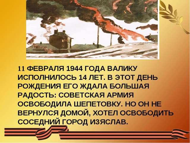 11 ФЕВРАЛЯ 1944 ГОДА ВАЛИКУ ИСПОЛНИЛОСЬ 14 ЛЕТ. В ЭТОТ ДЕНЬ РОЖДЕНИЯ ЕГО ЖДАЛ...