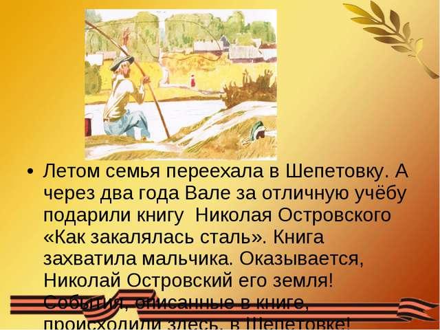Летом семья переехала в Шепетовку. А через два года Вале за отличную учёбу п...