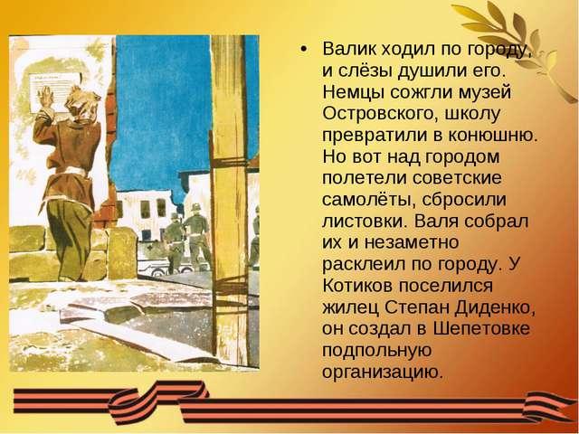 Валик ходил по городу, и слёзы душили его. Немцы сожгли музей Островского, шк...