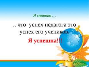 Я считаю … .. что успех педагога это успех его учеников. Я успешна!!!