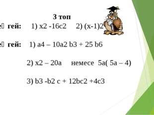 3 топ 1 деңгей: 1) x2 -16c2 2) (x-1)2 2 деңгей: 1) a4 – 10a2 b3 + 25 b6 2) x2
